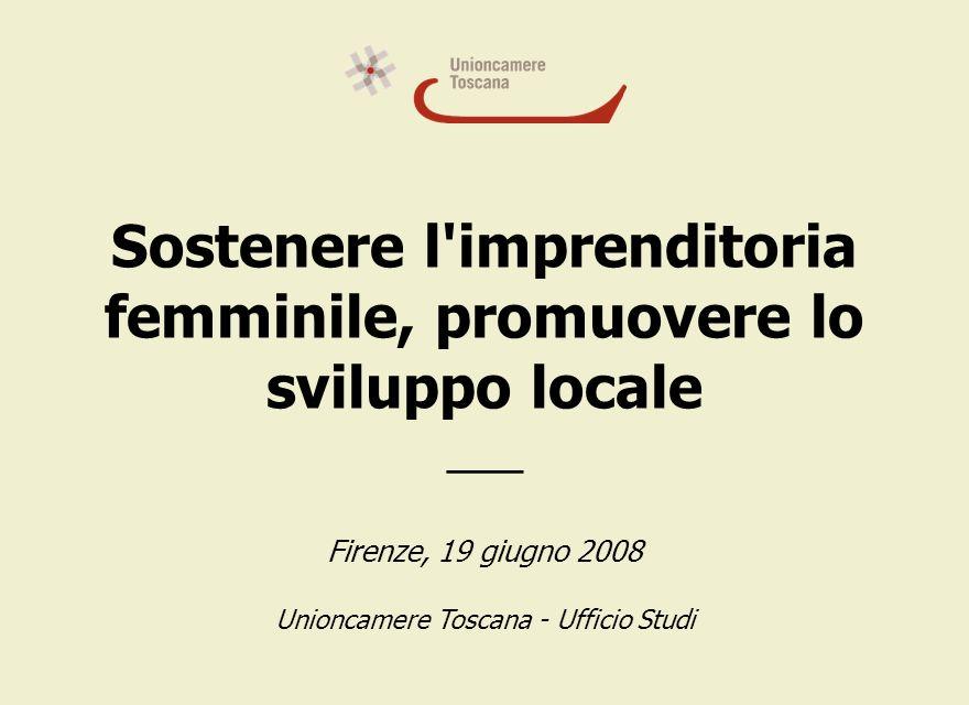 Sostenere l imprenditoria femminile, promuovere lo sviluppo locale ___ Firenze, 19 giugno 2008 Unioncamere Toscana - Ufficio Studi