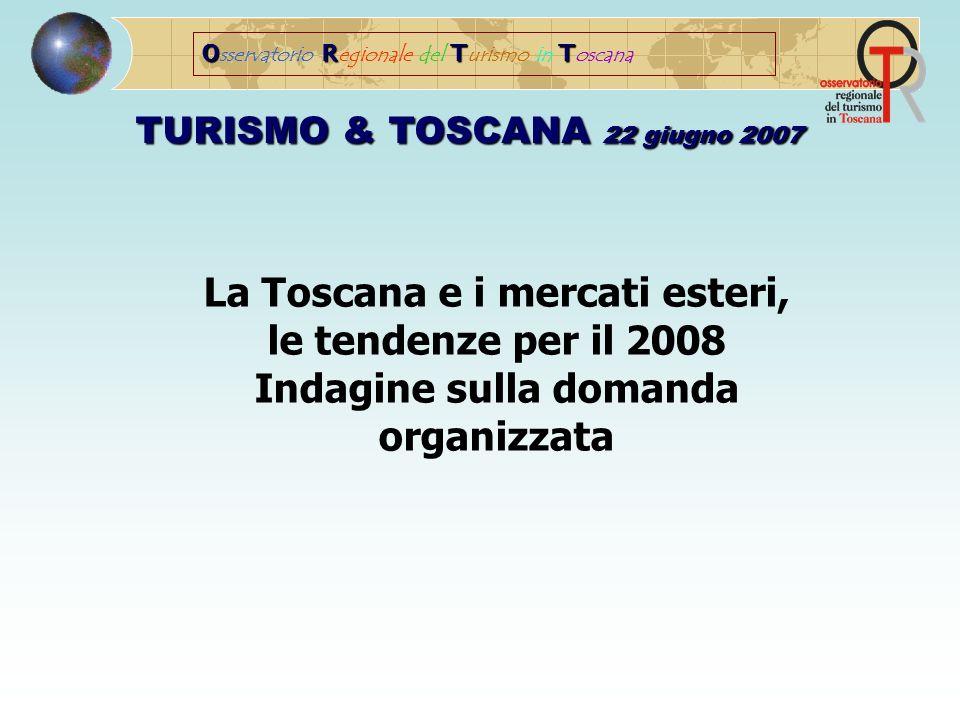 ORTT O sservatorio R egionale del T urismo in T oscana TURISMO & TOSCANA 22 giugno 2007 La Toscana e i mercati esteri, le tendenze per il 2008 Indagine sulla domanda organizzata