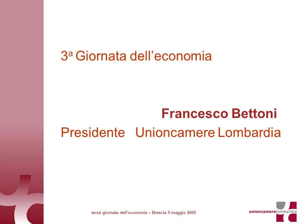 3 a Giornata delleconomia Francesco Bettoni Presidente Unioncamere Lombardia terza giornata delleconomia – Brescia 9 maggio 2005