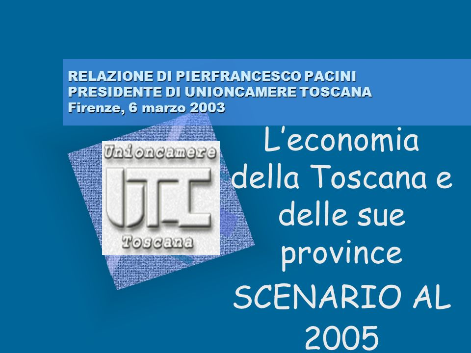 RELAZIONE DI PIERFRANCESCO PACINI PRESIDENTE DI UNIONCAMERE TOSCANA Firenze, 6 marzo 2003 Leconomia della Toscana e delle sue province SCENARIO AL 2005