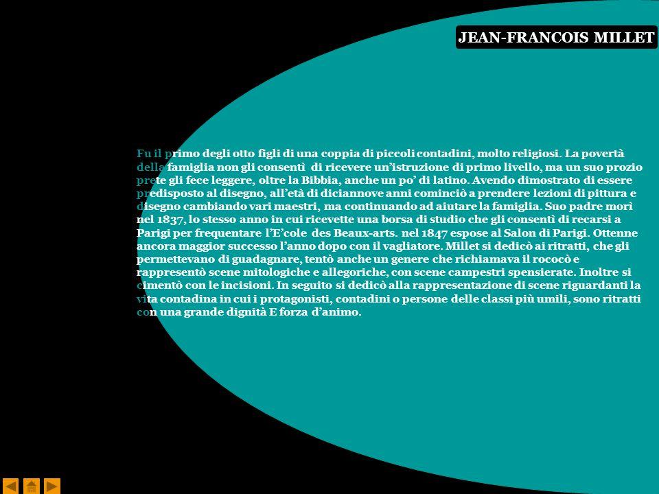 JEAN-FRANCOIS MILLET Fu il primo degli otto figli di una coppia di piccoli contadini, molto religiosi. La povertà della famiglia non gli consentì di r