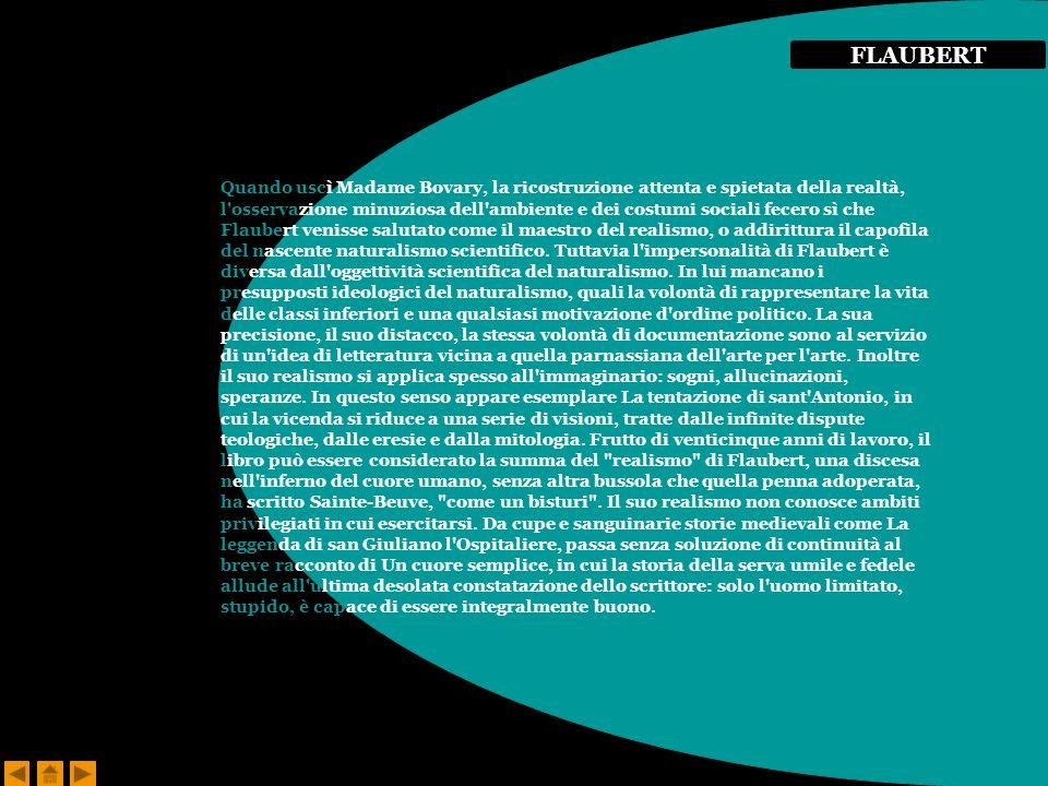 Quando uscì Madame Bovary, la ricostruzione attenta e spietata della realtà, l osservazione minuziosa dell ambiente e dei costumi sociali fecero sì che Flaubert venisse salutato come il maestro del realismo, o addirittura il capofila del nascente naturalismo scientifico.