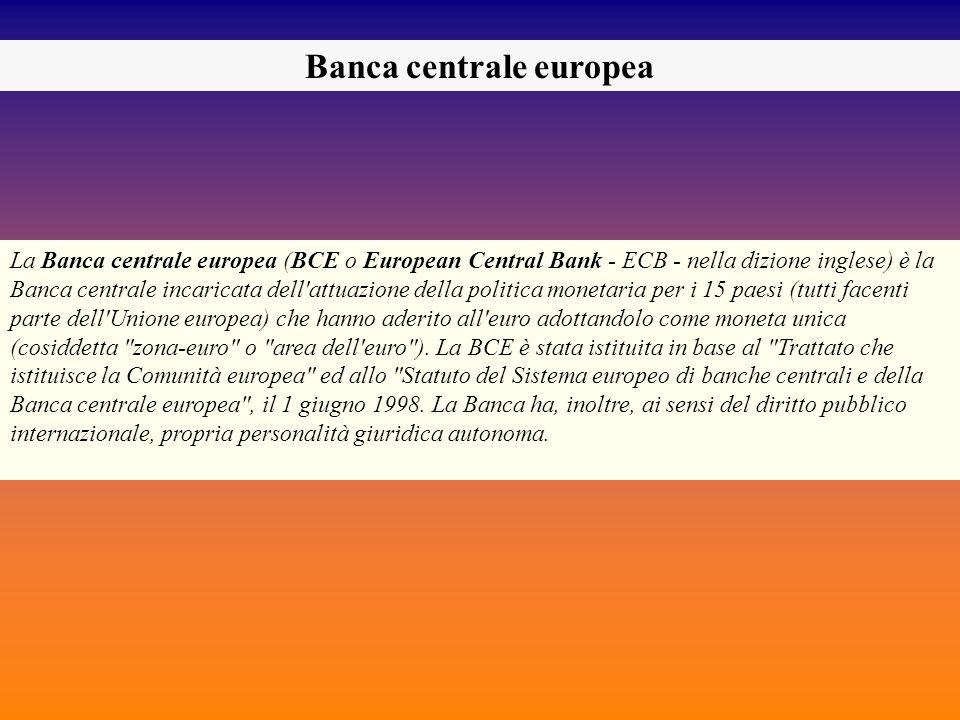 Banca centrale europea La Banca centrale europea (BCE o European Central Bank - ECB - nella dizione inglese) è la Banca centrale incaricata dell'attua