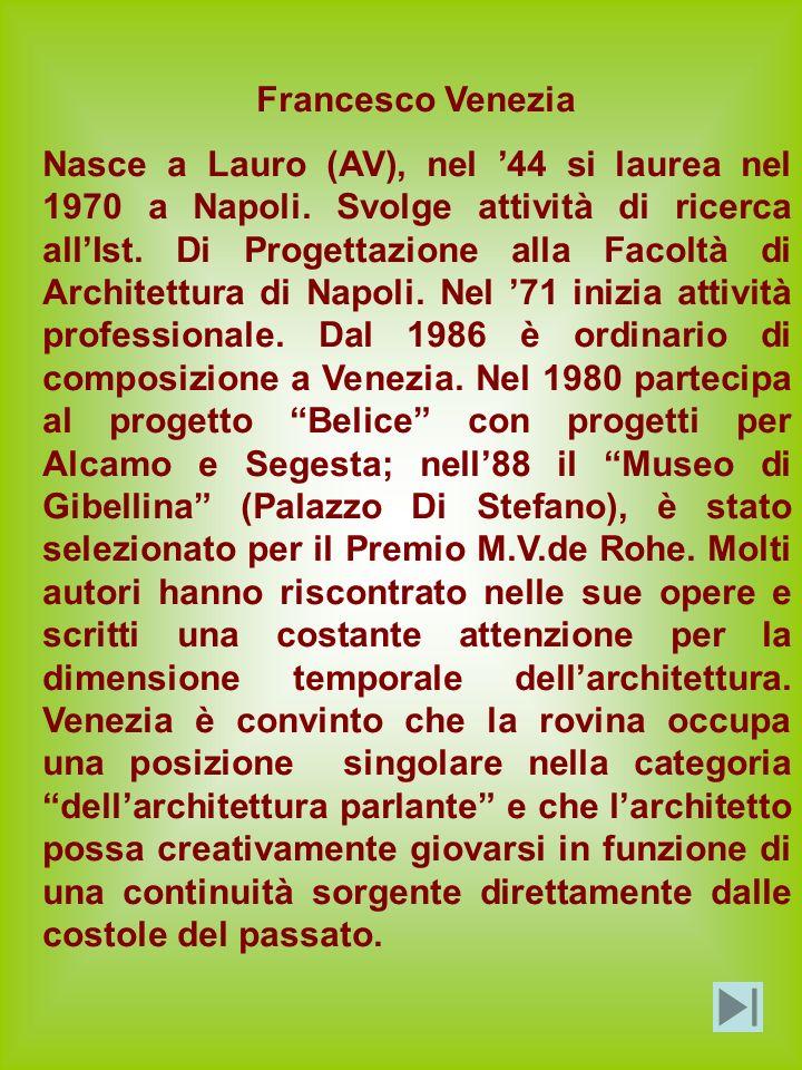 Francesco Venezia Nasce a Lauro (AV), nel 44 si laurea nel 1970 a Napoli. Svolge attività di ricerca allIst. Di Progettazione alla Facoltà di Architet