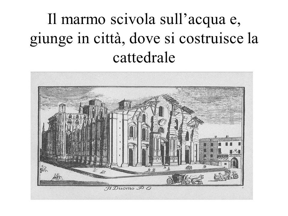 Il marmo scivola sullacqua e, giunge in città, dove si costruisce la cattedrale