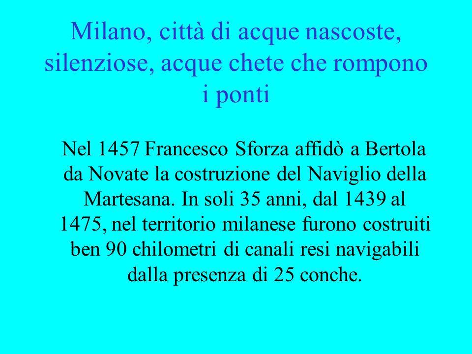 Milano, città di acque nascoste, silenziose, acque chete che rompono i ponti Nel 1457 Francesco Sforza affidò a Bertola da Novate la costruzione del N