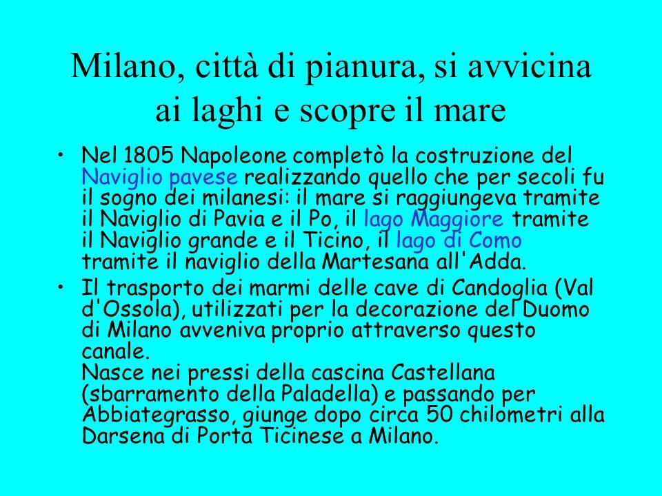 Milano, città di pianura, si avvicina ai laghi e scopre il mare Nel 1805 Napoleone completò la costruzione del Naviglio pavese realizzando quello che