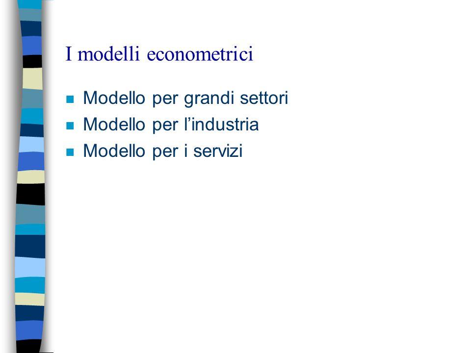 I modelli econometrici n Modello per grandi settori n Modello per lindustria n Modello per i servizi