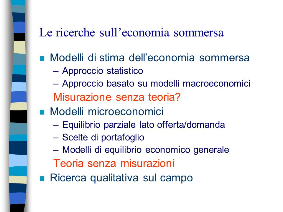 Le ricerche sulleconomia sommersa n Modelli di stima delleconomia sommersa –Approccio statistico –Approccio basato su modelli macroeconomici Misurazione senza teoria.
