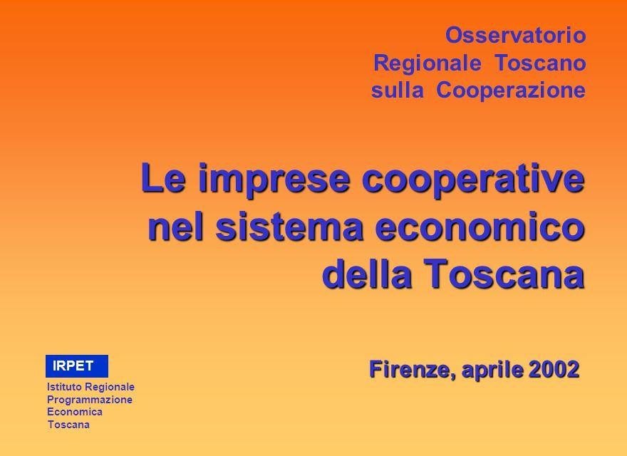 Le imprese cooperative nel sistema economico della Toscana Firenze, aprile 2002 Osservatorio Regionale Toscano sulla Cooperazione Istituto Regionale Programmazione Economica Toscana IRPET