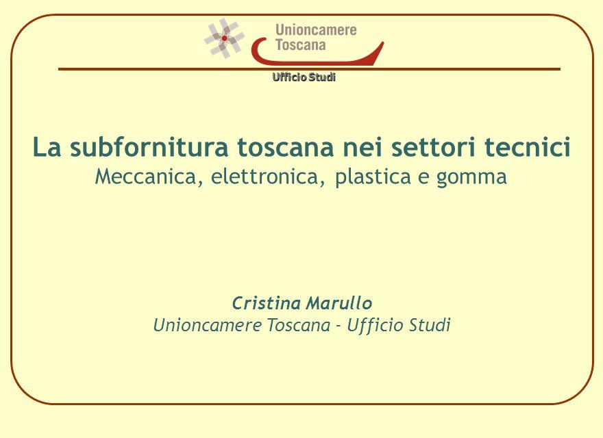 Ufficio Studi La subfornitura toscana nei settori tecnici Meccanica, elettronica, plastica e gomma Cristina Marullo Unioncamere Toscana - Ufficio Stud