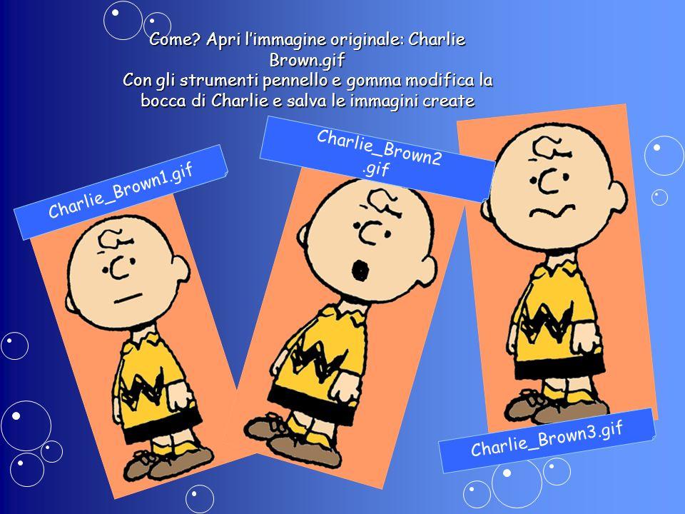 Come? Apri limmagine originale: Charlie Brown.gif Con gli strumenti pennello e gomma modifica la bocca di Charlie e salva le immagini create Charlie_B