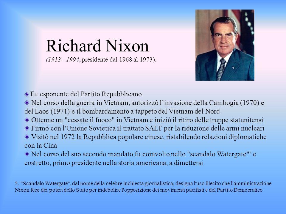 Richard Nixon (1913 - 1994, presidente dal 1968 al 1973). Fu esponente del Partito Repubblicano Nel corso della guerra in Vietnam, autorizzò linvasion