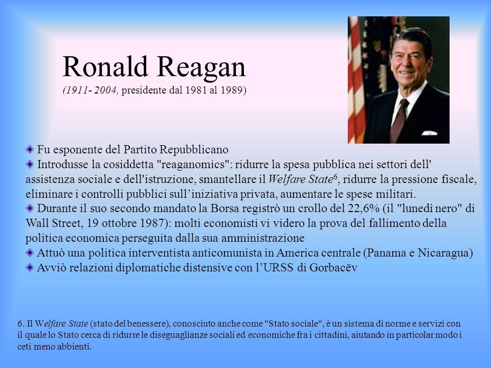 Ronald Reagan (1911- 2004, presidente dal 1981 al 1989) Fu esponente del Partito Repubblicano Introdusse la cosiddetta
