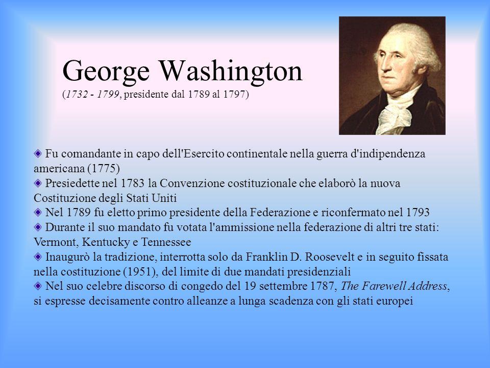 Fu il principale autore della Dichiarazione d indipendenza (1776) Promulgò la Northwest Ordinance del 1787, che delineò il percorso per l adesione di nuovi Stati all Unione Dal 1789 al 1793 fu segretario di Stato nel governo di George Washington, divenendo il capo incontestato dei repubblicani Si adoperò per limitare i poteri del governo federale ed eliminare la corruzione e il debito pubblico Decise il trasferimento della capitale da Filadelfia a Washington, appositamente fondata Fu sostenitore della filosofia dellIlluminismo e dei princìpi del liberalismo: libertà, valore dell individuo, graduale emancipazione degli schiavi, tolleranza religiosa Thomas Jefferson (1743 - 1826, presidente dal 1801 al 1809)