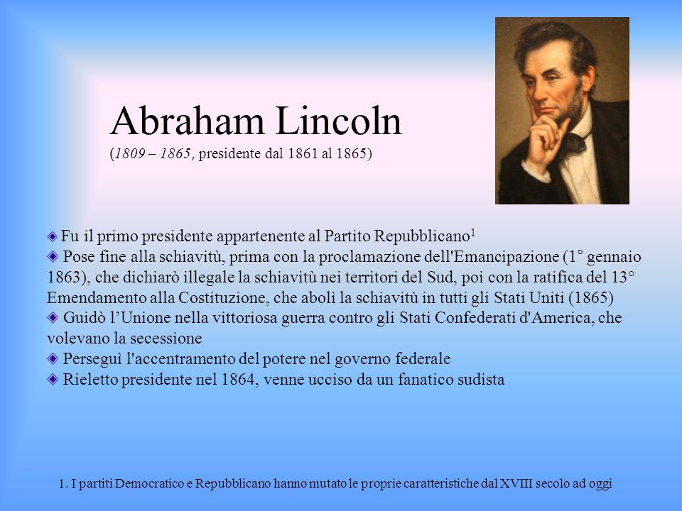 Abraham Lincoln ( 1809 – 1865, presidente dal 1861 al 1865) Fu il primo presidente appartenente al Partito Repubblicano 1 Pose fine alla schiavitù, pr