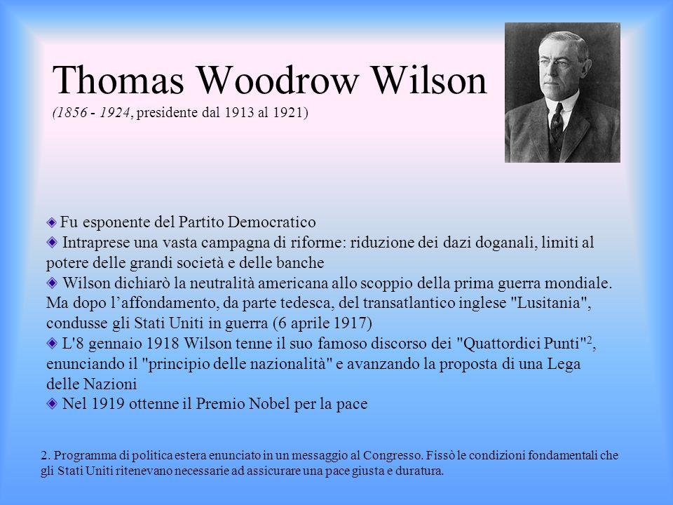 Thomas Woodrow Wilson (1856 - 1924, presidente dal 1913 al 1921) Fu esponente del Partito Democratico Intraprese una vasta campagna di riforme: riduzi