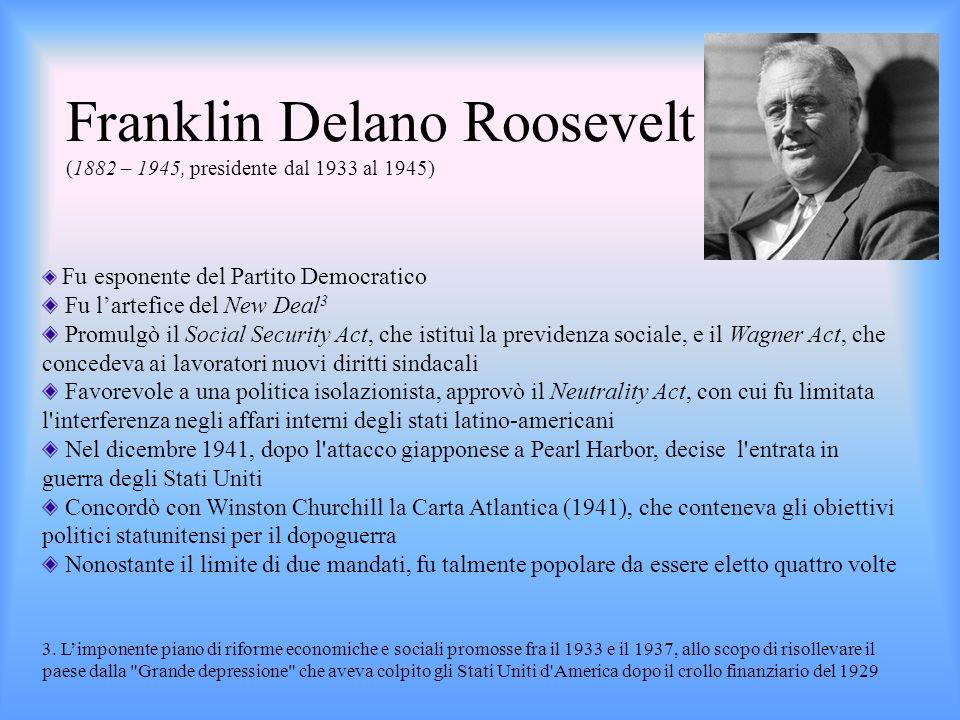 Franklin Delano Roosevelt (1882 – 1945, presidente dal 1933 al 1945) Fu esponente del Partito Democratico Fu lartefice del New Deal 3 Promulgò il Soci