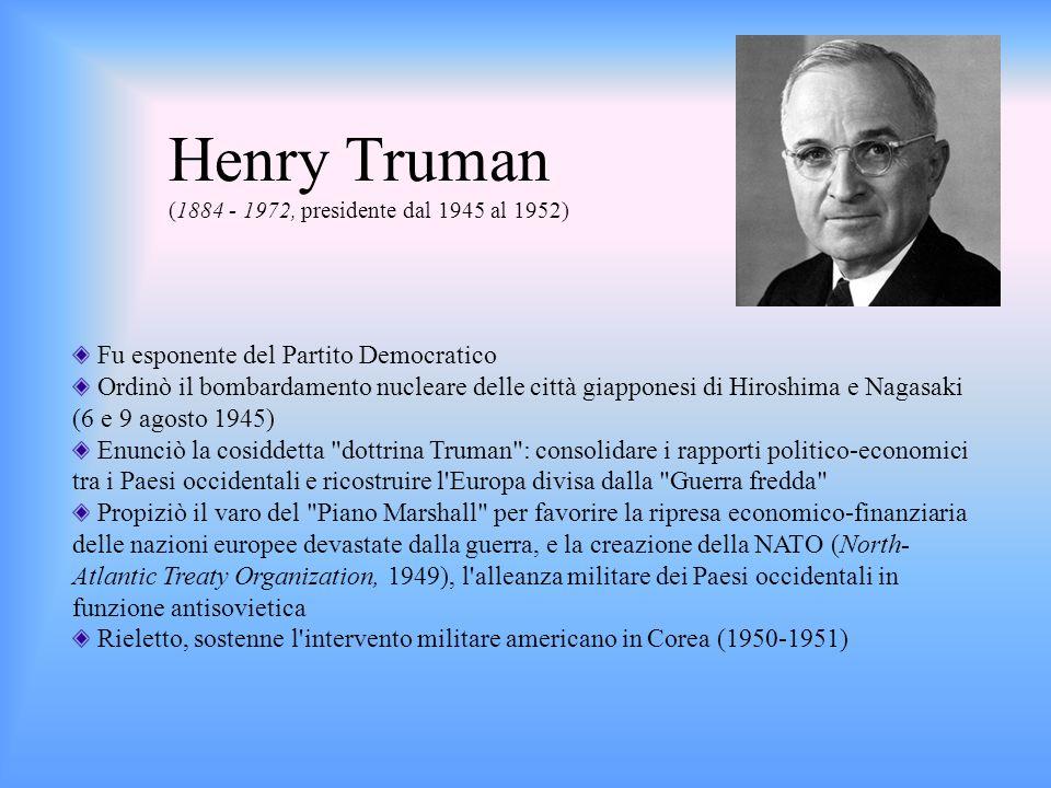 Henry Truman (1884 - 1972, presidente dal 1945 al 1952) Fu esponente del Partito Democratico Ordinò il bombardamento nucleare delle città giapponesi d