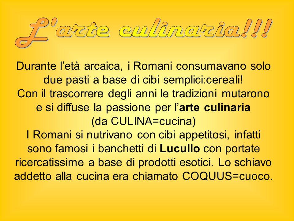 Durante letà arcaica, i Romani consumavano solo due pasti a base di cibi semplici:cereali! Con il trascorrere degli anni le tradizioni mutarono e si d