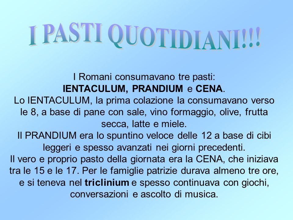 I Romani consumavano tre pasti: IENTACULUM, PRANDIUM e CENA. Lo IENTACULUM, la prima colazione la consumavano verso le 8, a base di pane con sale, vin
