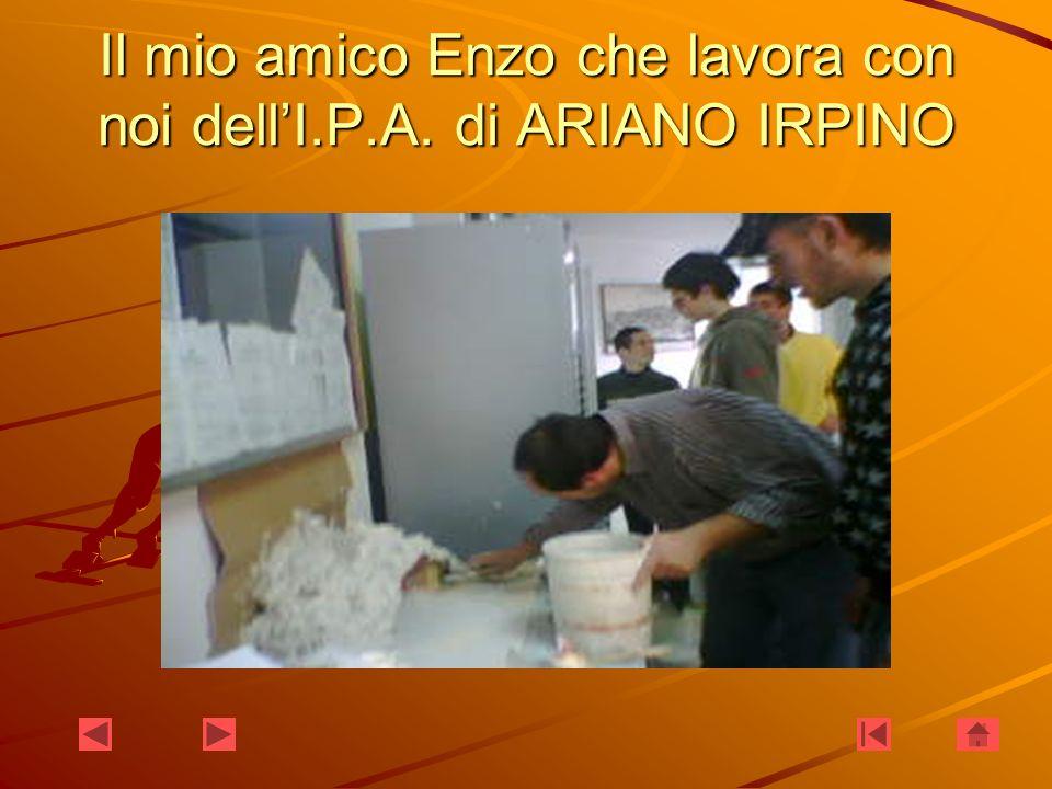 Il mio amico Enzo che lavora con noi dellI.P.A. di ARIANO IRPINO