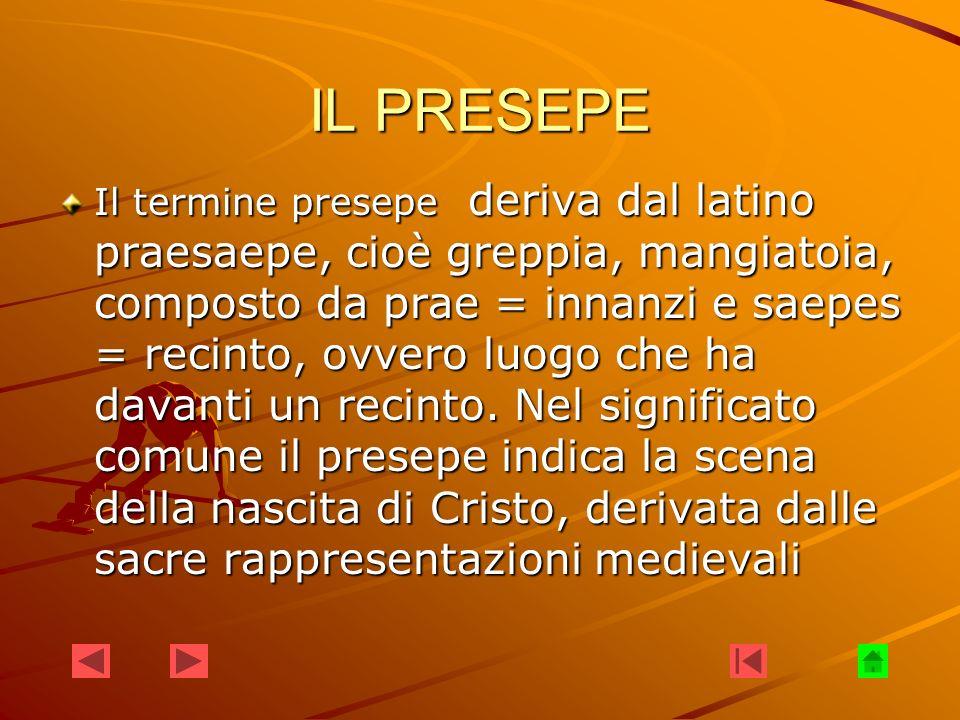 IL PRESEPE Il termine presepe deriva dal latino praesaepe, cioè greppia, mangiatoia, composto da prae = innanzi e saepes = recinto, ovvero luogo che h