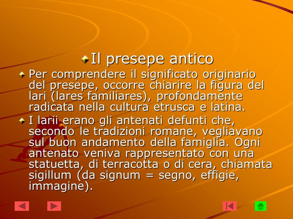 Il presepe antico Per comprendere il significato originario del presepe, occorre chiarire la figura del lari (lares familiares), profondamente radicat
