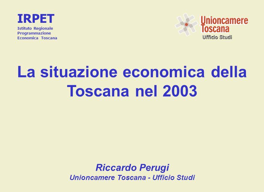 Ufficio Studi La situazione economica della Toscana nel 2003 Riccardo Perugi Unioncamere Toscana - Ufficio Studi IRPET Istituto Regionale Programmazio
