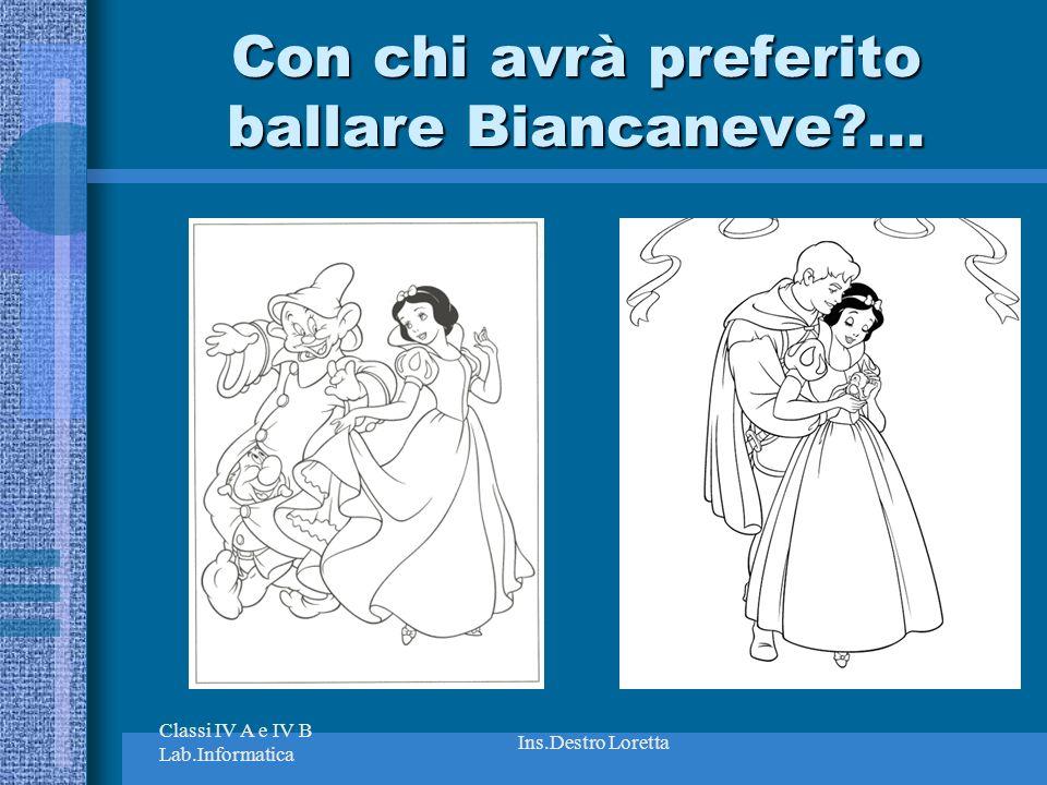 Classi IV A e IV B Lab.Informatica Ins.Destro Loretta Con chi avrà preferito ballare Biancaneve?...