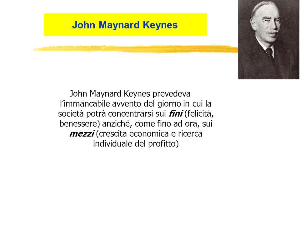 John Maynard Keynes prevedeva limmancabile avvento del giorno in cui la società potrà concentrarsi sui fini (felicità, benessere) anziché, come fino ad ora, sui mezzi (crescita economica e ricerca individuale del profitto) John Maynard Keynes