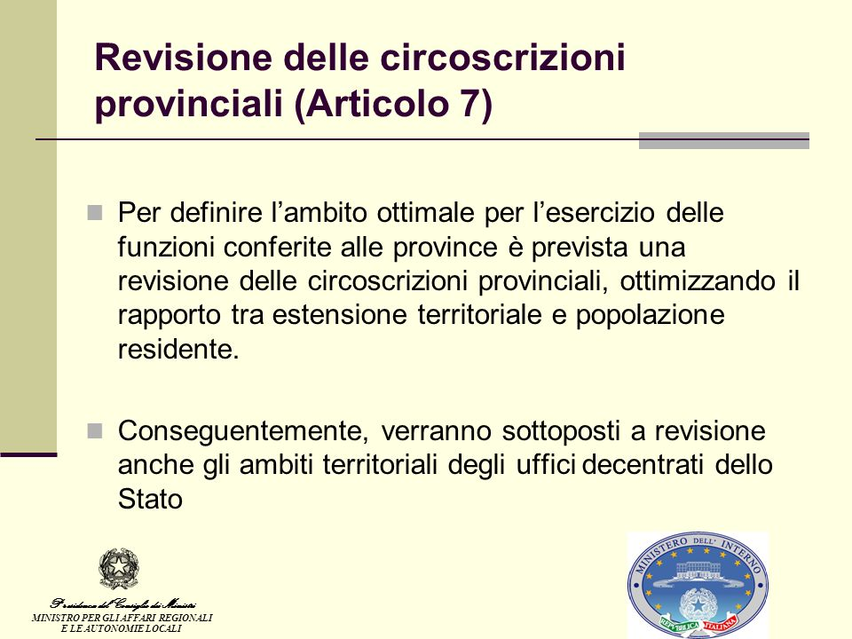 Revisione delle circoscrizioni provinciali (Articolo 7) Per definire lambito ottimale per lesercizio delle funzioni conferite alle province è prevista una revisione delle circoscrizioni provinciali, ottimizzando il rapporto tra estensione territoriale e popolazione residente.