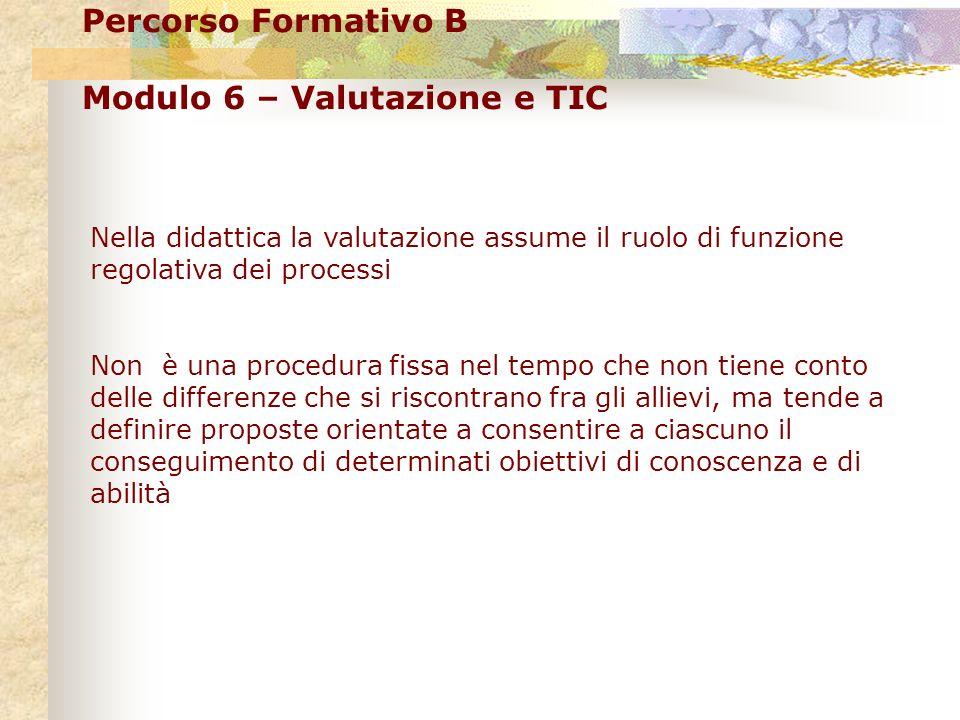 Percorso Formativo B Modulo 6 – Valutazione e TIC Nella didattica la valutazione assume il ruolo di funzione regolativa dei processi Non è una procedu