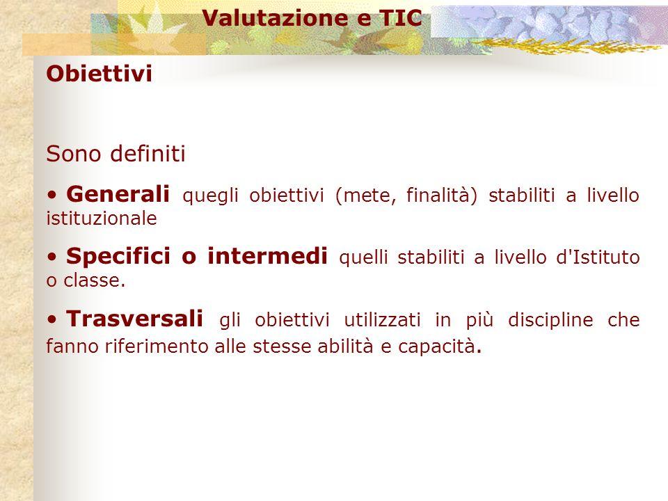 Valutazione e TIC Obiettivi Sono definiti Generali quegli obiettivi (mete, finalità) stabiliti a livello istituzionale Specifici o intermedi quelli st