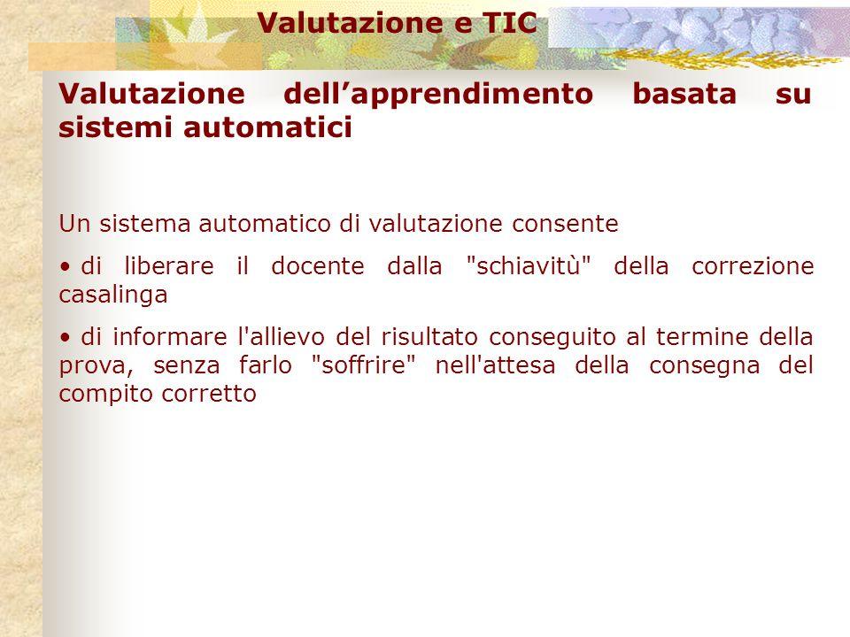 Valutazione e TIC Valutazione dellapprendimento basata su sistemi automatici Un sistema automatico di valutazione consente di liberare il docente dall