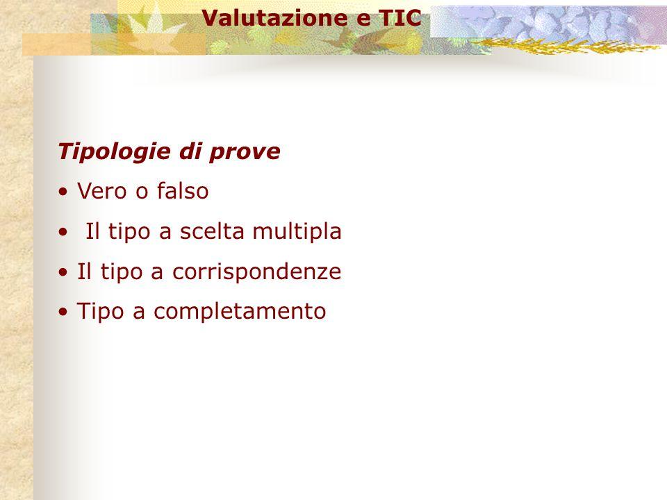 Tipologie di prove Vero o falso Il tipo a scelta multipla Il tipo a corrispondenze Tipo a completamento Valutazione e TIC