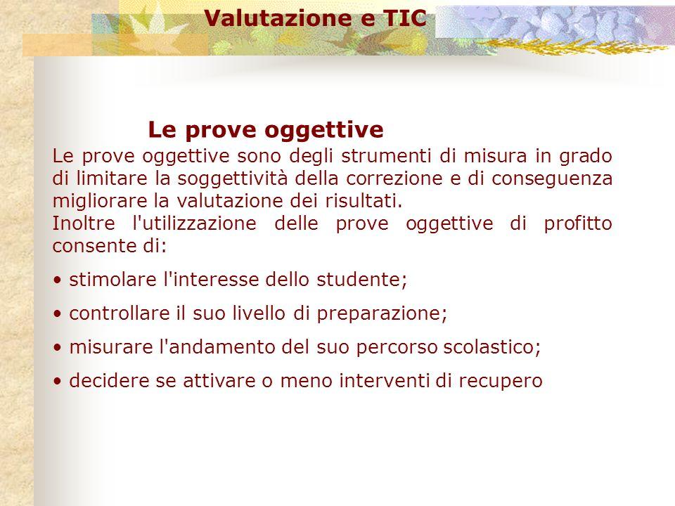 Valutazione e TIC Una prova oggettiva è costituita da elementi di prova o quesiti formulati in modo tale che la risposta deve essere rigidamente: esatta errata astensione