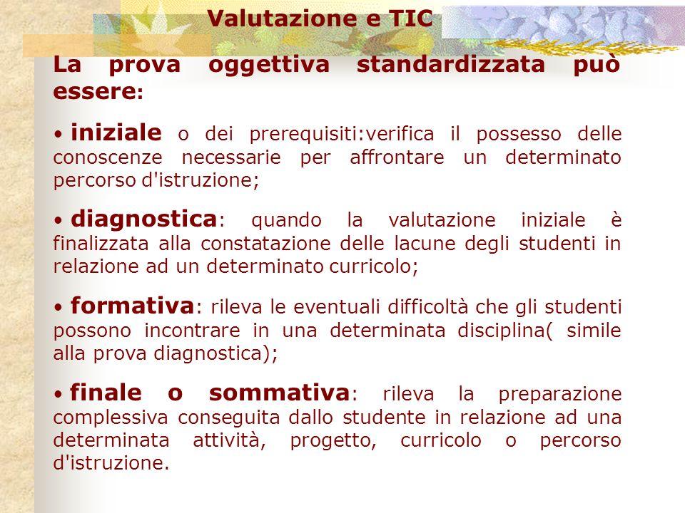 Valutazione e TIC La prova oggettiva standardizzata può essere : iniziale o dei prerequisiti:verifica il possesso delle conoscenze necessarie per affr