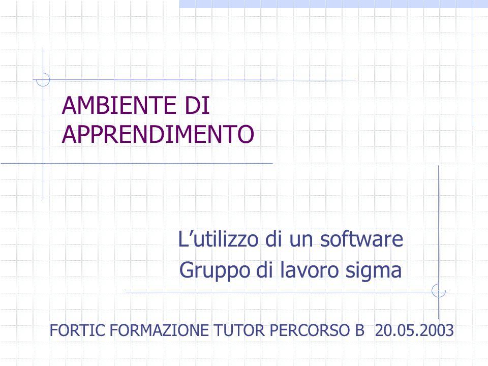 AMBIENTE DI APPRENDIMENTO Lutilizzo di un software Gruppo di lavoro sigma FORTIC FORMAZIONE TUTOR PERCORSO B 20.05.2003