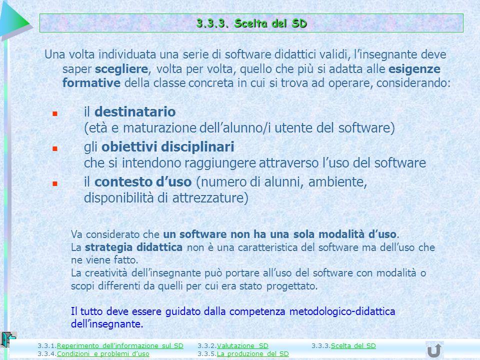 Una volta individuata una serie di software didattici validi, linsegnante deve saper scegliere, volta per volta, quello che più si adatta alle esigenze formative della classe concreta in cui si trova ad operare, considerando: il destinatario (età e maturazione dellalunno/i utente del software) gli obiettivi disciplinari che si intendono raggiungere attraverso luso del software il contesto duso (numero di alunni, ambiente, disponibilità di attrezzature) 3.3.3.