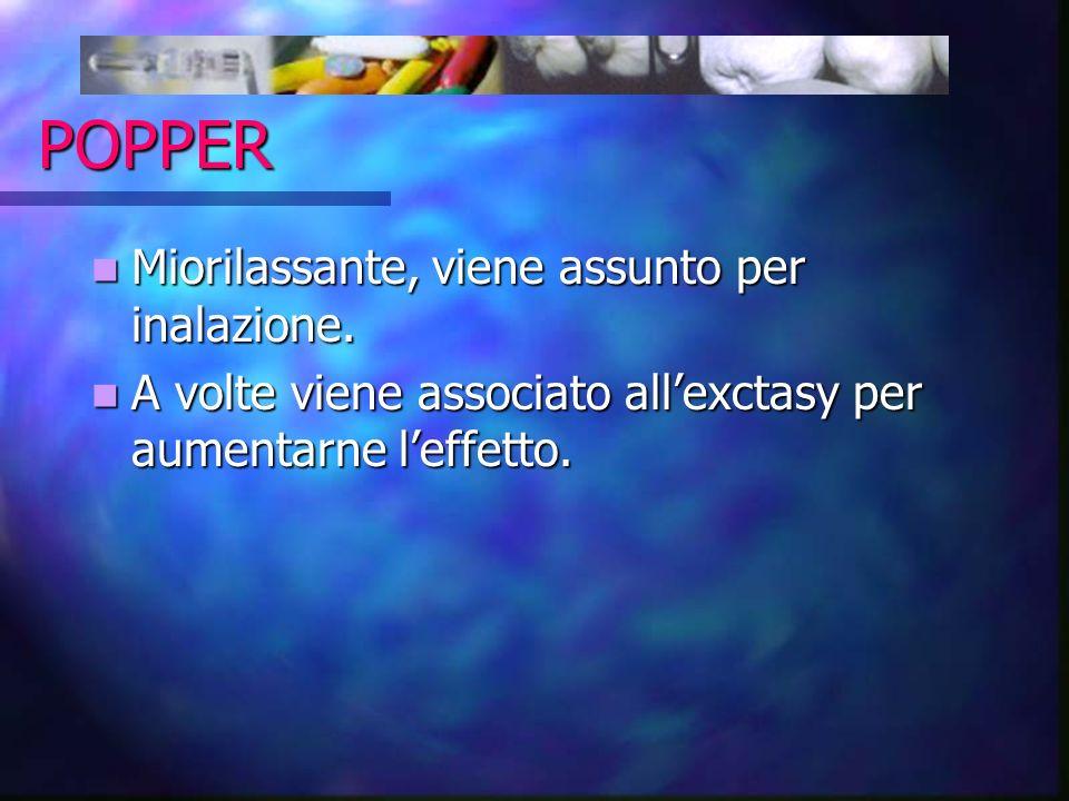 POPPER Miorilassante, viene assunto per inalazione. Miorilassante, viene assunto per inalazione. A volte viene associato allexctasy per aumentarne lef