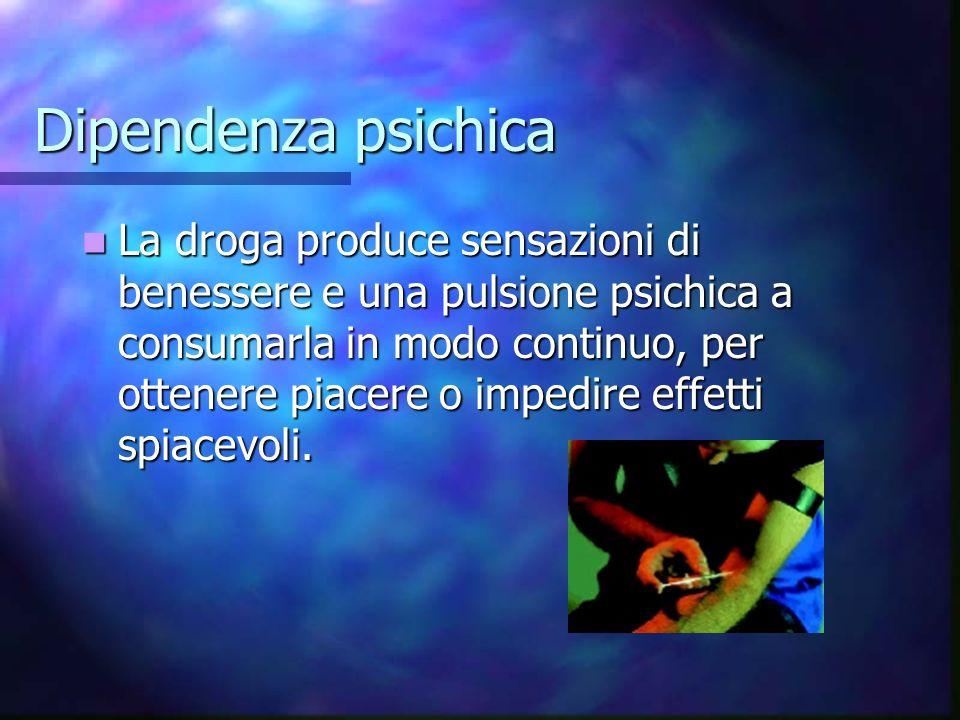 Dipendenza psichica La droga produce sensazioni di benessere e una pulsione psichica a consumarla in modo continuo, per ottenere piacere o impedire ef