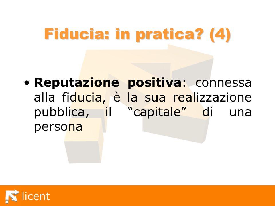 licent Fiducia: in pratica? (4) Reputazione positiva: connessa alla fiducia, è la sua realizzazione pubblica, il capitale di una persona
