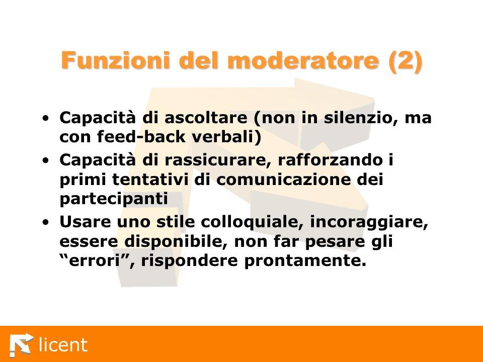 licent Funzioni del moderatore (2) Capacità di ascoltare (non in silenzio, ma con feed-back verbali) Capacità di rassicurare, rafforzando i primi tent