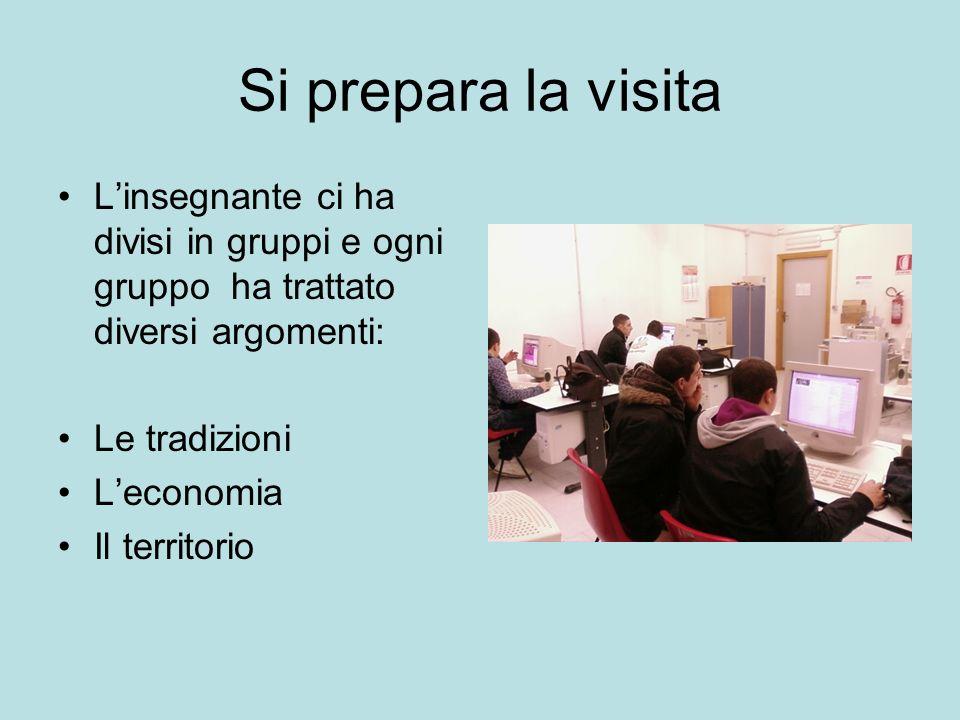 Si prepara la visita Linsegnante ci ha divisi in gruppi e ogni gruppo ha trattato diversi argomenti: Le tradizioni Leconomia Il territorio