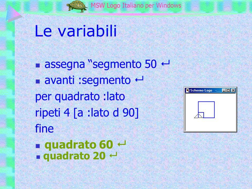MSW Logo MSW Logo Italiano per Windows Le variabili assegna segmento 50 avanti :segmento per quadrato :lato ripeti 4 [a :lato d 90] fine quadrato 60 q