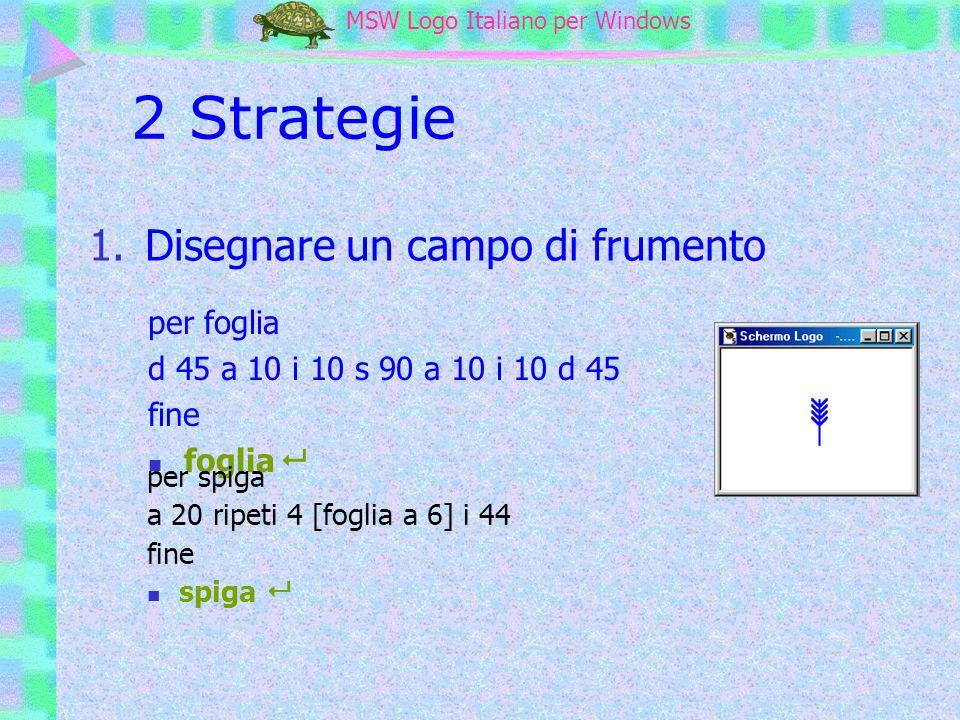 MSW Logo MSW Logo Italiano per Windows 2 Strategie 1.Disegnare un campo di frumento per foglia d 45 a 10 i 10 s 90 a 10 i 10 d 45 fine foglia per spig