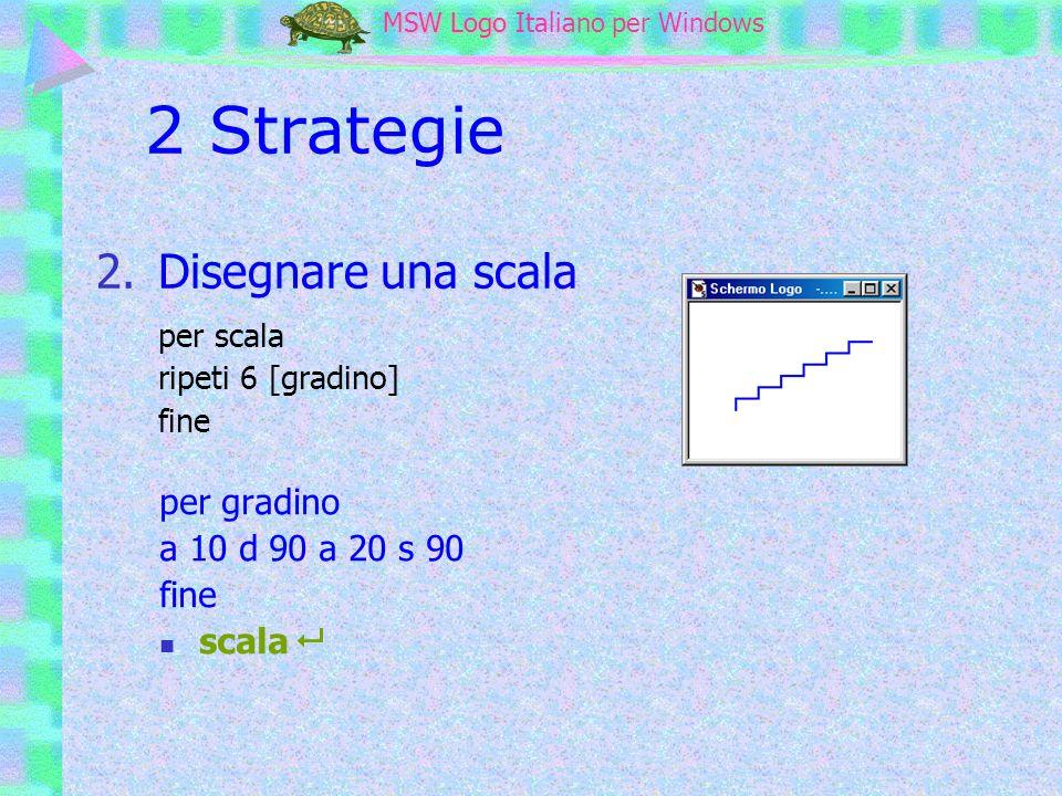 MSW Logo MSW Logo Italiano per Windows 2 Strategie per scala ripeti 6 [gradino] fine 2.Disegnare una scala per gradino a 10 d 90 a 20 s 90 fine scala