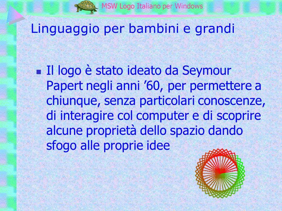 MSW Logo MSW Logo Italiano per Windows La tartaruga Papert pensò alla tartaruga come a un oggetto con il quale pensare Semplici comandi e una grafica interattiva sono fondamentali per invogliare a provare e a pensare: il far divertire a pensare è un obiettivo fondamentale della scuola