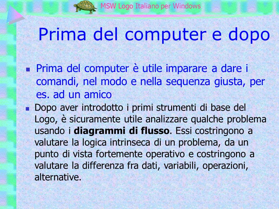 MSW Logo MSW Logo Italiano per Windows Informatica matematica e lingua La precisione ed il rigore necessari per comunicare con il computer inducono i ragazzi ad un uso più preciso e puntuale della lingua
